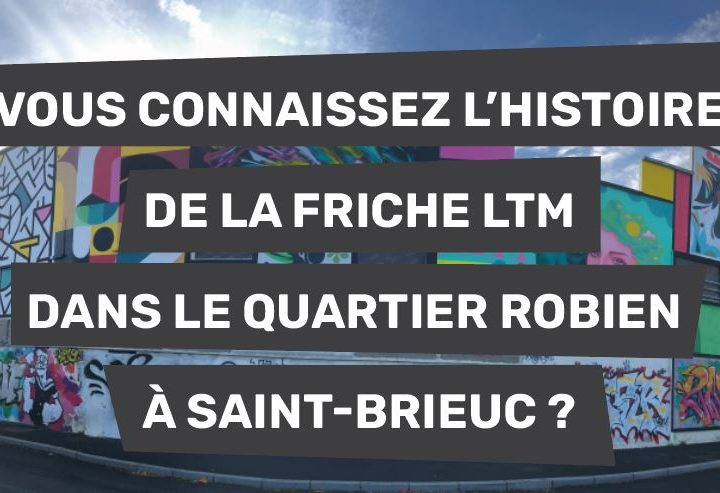 Vous connaissez l'histoire de la friche LTM dans le quartier Robien à Saint-Brieuc ?